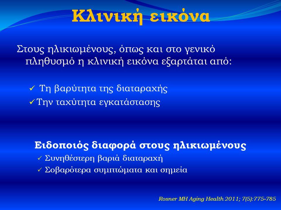 Κλινική εικόνα Στους ηλικιωμένους, όπως και στο γενικό πληθυσμό η κλινική εικόνα εξαρτάται από:  Τη βαρύτητα της διαταραχής  Την ταχύτητα εγκατάστασης Ειδοποιός διαφορά στους ηλικιωμένους  Συνηθέστερη βαριά διαταραχή  Σοβαρότερα συμπτώματα και σημεία Rosner MH Aging Health 2011; 7(5):775-785