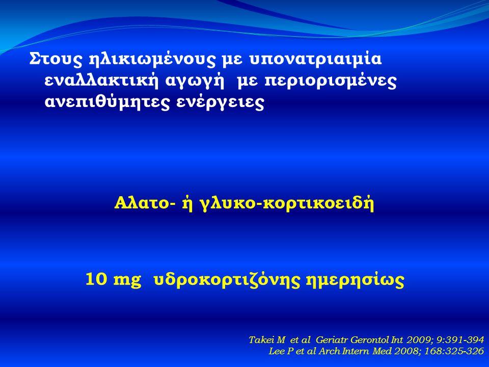 Στους ηλικιωμένους με υπονατριαιμία εναλλακτική αγωγή με περιορισμένες ανεπιθύμητες ενέργειες Αλατο- ή γλυκο-κορτικοειδή 10 mg υδροκορτιζόνης ημερησίως Takei M et al Geriatr Gerontol Int 2009; 9:391-394 Lee P et al Arch Intern Med 2008; 168:325-326