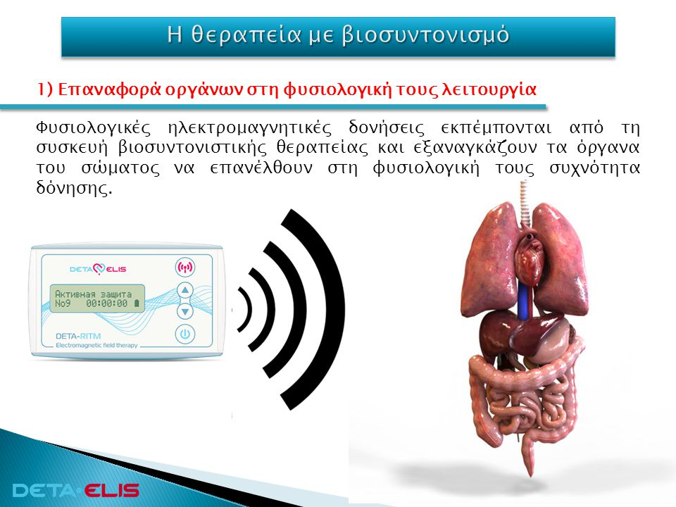 Φυσιολογικές ηλεκτρομαγνητικές δονήσεις εκπέμπονται από τη συσκευή βιοσυντονιστικής θεραπείας και εξαναγκάζουν τα όργανα του σώματος να επανέλθουν στη
