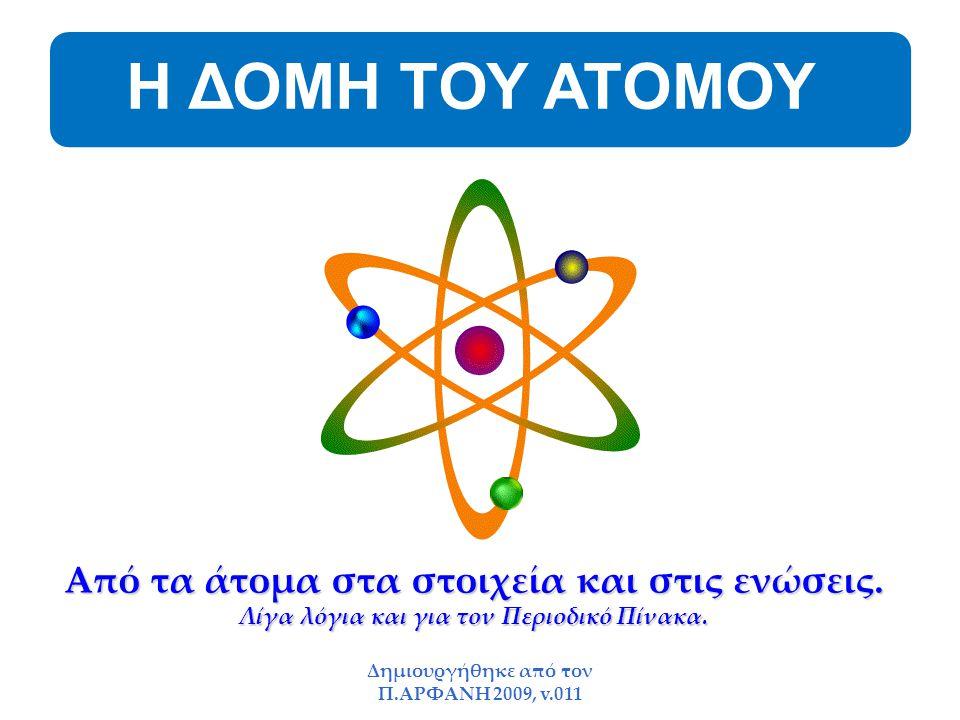 Δημιουργήθηκε από τον Π.ΑΡΦΑΝΗ 2009, v.011 Η ΔΟΜΗ ΤΟΥ ΑΤΟΜΟΥ Από τα άτομα στα στοιχεία και στις ενώσεις. Λίγα λόγια και για τον Περιοδικό Πίνακα.