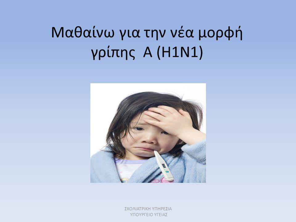 Μαθαίνω για την νέα μορφή γρίπης Α (H1N1) ΣΧΟΛΙΑΤΡΙΚΗ ΥΠΗΡΕΣΙΑ ΥΠΟΥΡΓΕΙΟ ΥΓΕΙΑΣ