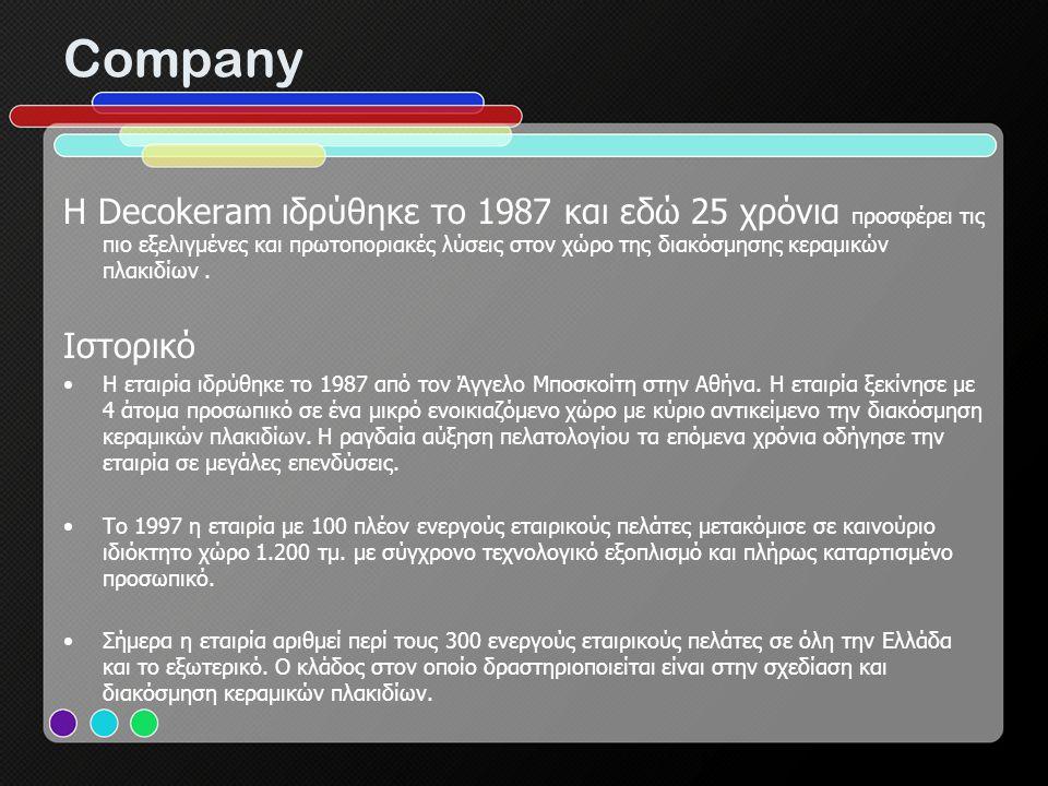 Company H Decokeram ιδρύθηκε το 1987 και εδώ 25 χρόνια προσφέρει τις πιο εξελιγμένες και πρωτοποριακές λύσεις στον χώρο της διακόσμησης κεραμικών πλακ