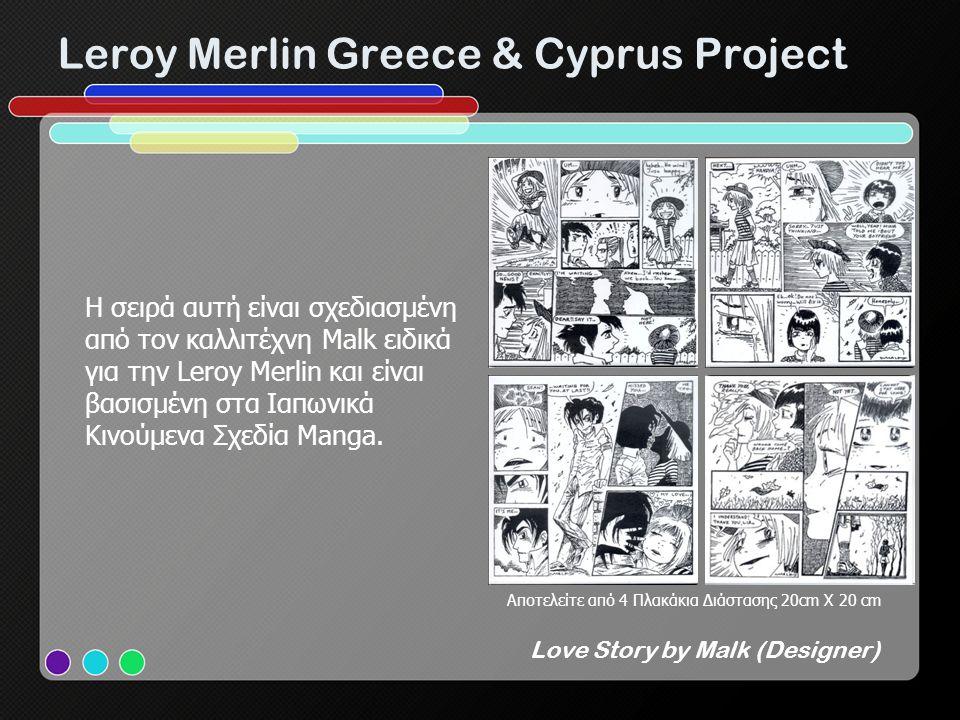 Leroy Merlin Greece & Cyprus Project Love Story by Malk (Designer) H σειρά αυτή είναι σχεδιασμένη από τον καλλιτέχνη Malk ειδικά για την Leroy Merlin