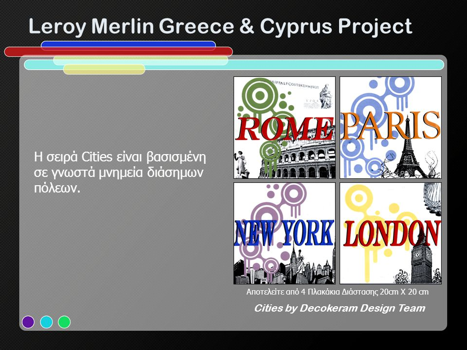 Leroy Merlin Greece & Cyprus Project Αποτελείτε από 4 Πλακάκια Διάστασης 20cm X 20 cm Cities by Decokeram Design Team H σειρά Cities είναι βασισμένη σ