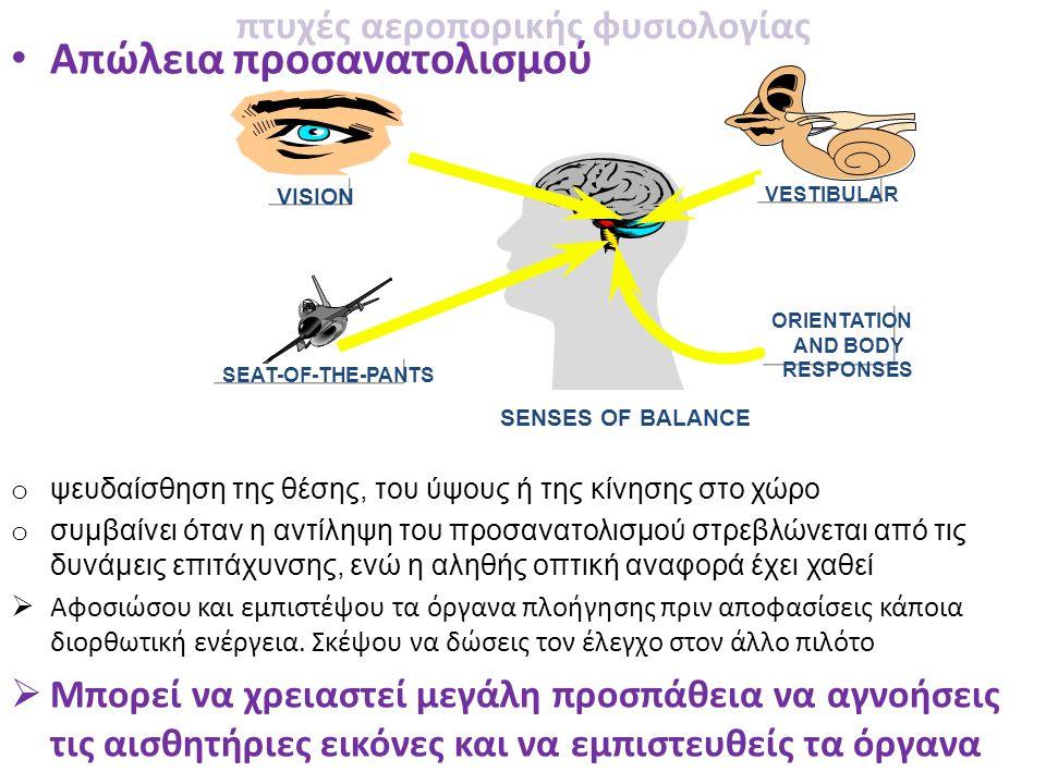 πτυχές αεροπορικής φυσιολογίας • Απώλεια προσανατολισμού o ψευδαίσθηση της θέσης, του ύψους ή της κίνησης στο χώρο o συμβαίνει όταν η αντίληψη του προσανατολισμού στρεβλώνεται από τις δυνάμεις επιτάχυνσης, ενώ η αληθής οπτική αναφορά έχει χαθεί  Αφοσιώσου και εμπιστέψου τα όργανα πλοήγησης πριν αποφασίσεις κάποια διορθωτική ενέργεια.