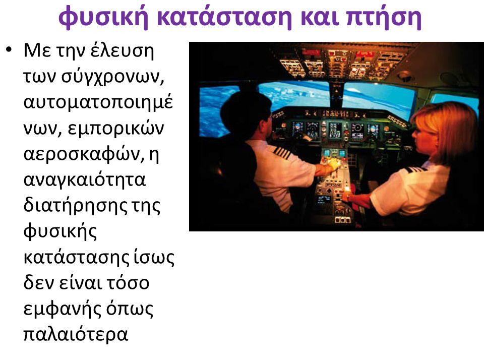 φυσική κατάσταση και πτήση • Με την έλευση των σύγχρονων, αυτοματοποιημέ νων, εμπορικών αεροσκαφών, η αναγκαιότητα διατήρησης της φυσικής κατάστασης ί