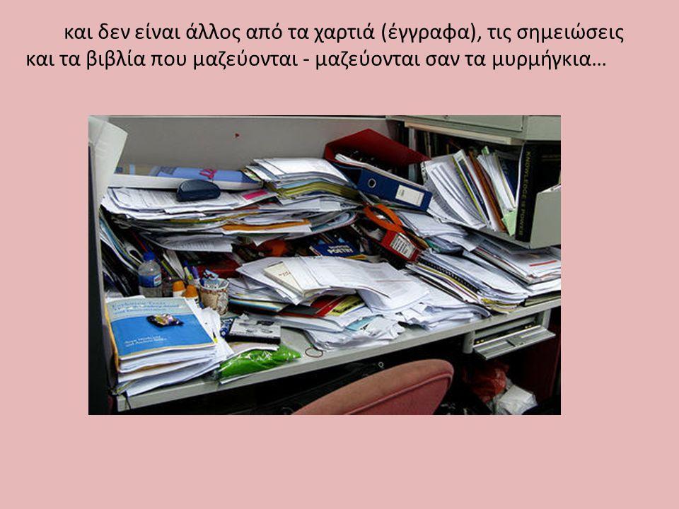 και δεν είναι άλλος από τα χαρτιά (έγγραφα), τις σημειώσεις και τα βιβλία που μαζεύονται - μαζεύονται σαν τα μυρμήγκια…