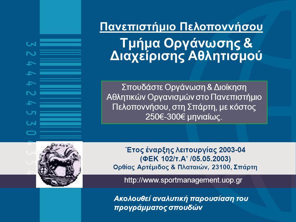 Έτος έναρξης λειτουργίας 2003-04 (ΦΕΚ 102/τ.A' /05.05.2003) Ορθίας Αρτέμιδος & Πλαταιών, 23100, Σπάρτη Τμήμα Οργάνωσης & Διαχείρισης Αθλητισμού Πανεπιστήμιο Πελοποννήσου http://www.sportmanagement.uop.gr Σπουδάστε Οργάνωση & Διοίκηση Αθλητικών Οργανισμών στο Πανεπιστήμιο Πελοποννήσου, στη Σπάρτη, με κόστος 250€-300€ μηνιαίως.