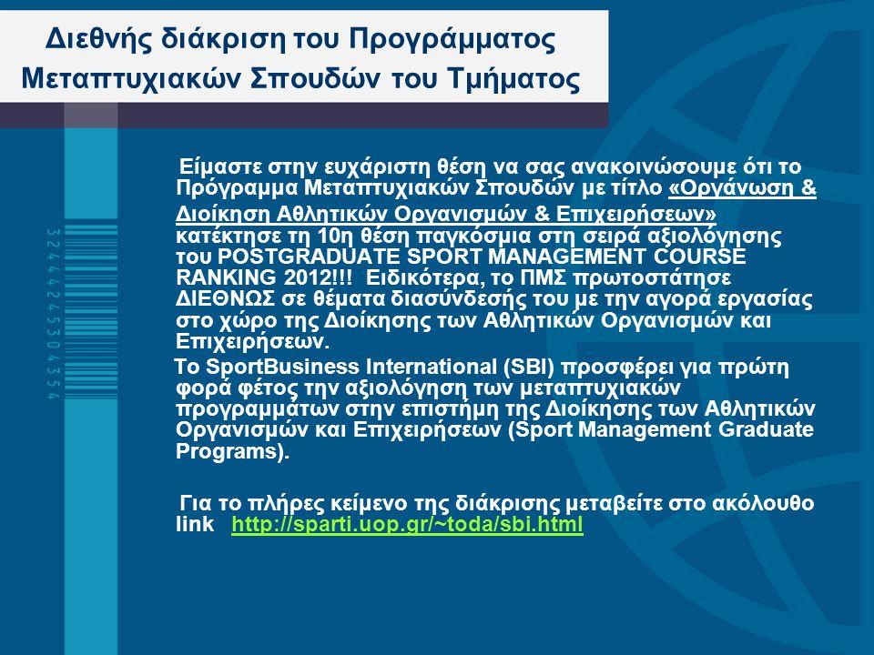 Διεθνής διάκριση του Προγράμματος Μεταπτυχιακών Σπουδών του Τμήματος Είμαστε στην ευχάριστη θέση να σας ανακοινώσουμε ότι το Πρόγραμμα Μεταπτυχιακών Σπουδών με τίτλο «Οργάνωση & Διοίκηση Αθλητικών Οργανισμών & Επιχειρήσεων» κατέκτησε τη 10η θέση παγκόσμια στη σειρά αξιολόγησης του POSTGRADUATE SPORΤ MANAGEMENT COURSE RANKING 2012!!.