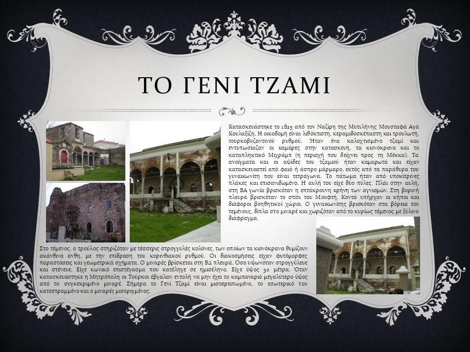 ΤΟ ΓΕΝΙ ΤΖΑΜΙ Κατασκευάστηκε το 1825 από τον Ναζίρη της Μυτιλήνης Μουσταφά Αγά Κουλαξίζη. Η οικοδομή είναι λιθόκτιστη, κεραμιδοσκέπαστη και τρουλωτή,