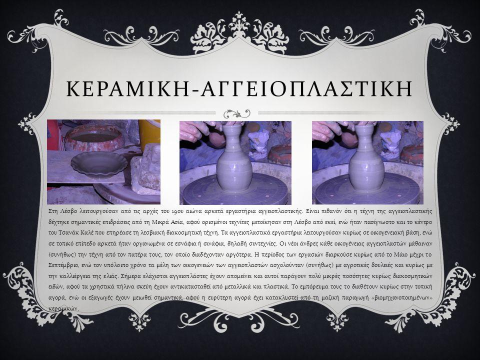 ΚΕΡΑΜΙΚΗ - ΑΓΓΕΙΟΠΛΑΣΤΙΚΗ Στη Λέσβο λειτουργούσαν από τις αρχές του 19 ου αιώνα αρκετά εργαστήρια αγγειοπλαστικής. Είναι πιθανόν ότι η τέχνη της αγγει