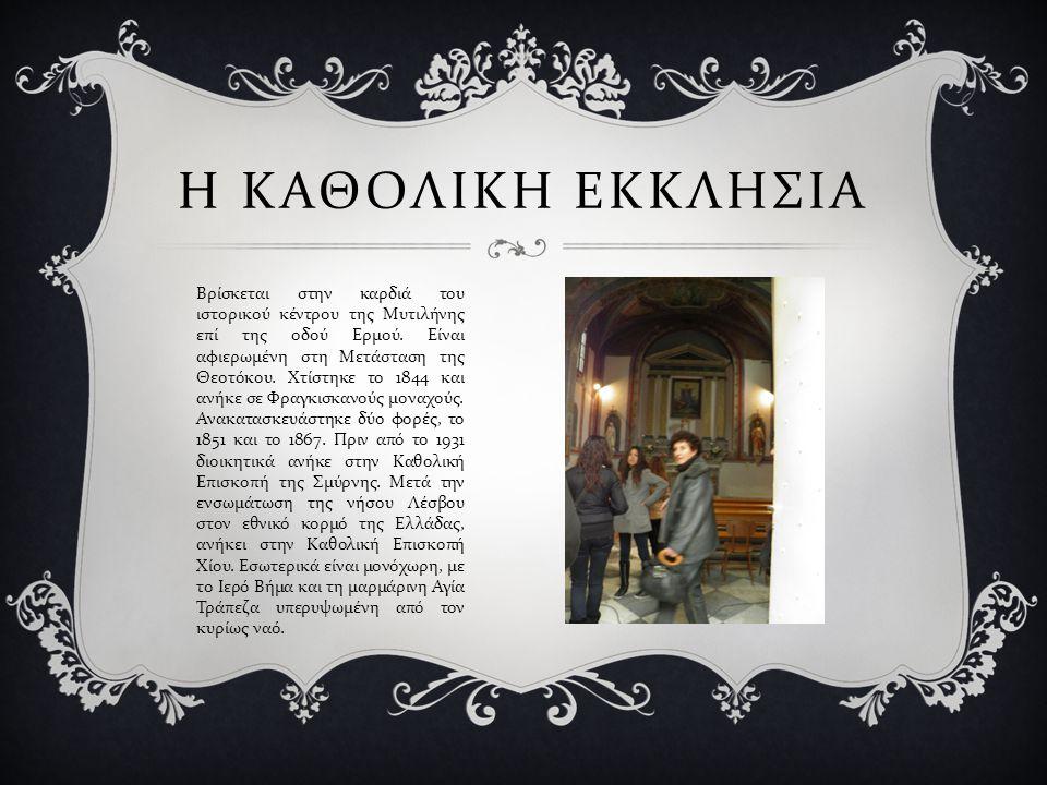 Η ΚΑΘΟΛΙΚΗ ΕΚΚΛΗΣΙΑ Βρίσκεται στην καρδιά του ιστορικού κέντρου της Μυτιλήνης επί της οδού Ερμού. Είναι αφιερωμένη στη Μετάσταση της Θεοτόκου. Χτίστηκ