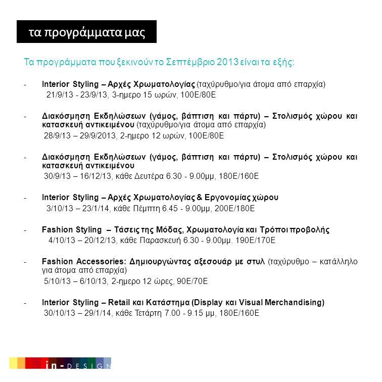 τα προγράμματα μας Τα προγράμματα που ξεκινούν το Σεπτέμβριο 2013 είναι τα εξής: -Interior Styling – Αρχές Χρωματολογίας (ταχύρυθμο/για άτομα από επαρχία) 21/9/13 - 23/9/13, 3-ημερο 15 ωρών, 100Ε/80Ε -Διακόσμηση Εκδηλώσεων (γάμος, βάπτιση και πάρτυ) – Στολισμός χώρου και κατασκευή αντικειμένου (ταχύρυθμο/για άτομα από επαρχία) 28/9/13 – 29/9/2013, 2-ημερο 12 ωρών, 100Ε/80Ε -Διακόσμηση Εκδηλώσεων (γάμος, βάπτιση και πάρτυ) – Στολισμός χώρου και κατασκευή αντικειμένου 30/9/13 – 16/12/13, κάθε Δευτέρα 6.30 - 9.00μμ, 180Ε/160Ε -Interior Styling – Αρχές Χρωματολογίας & Εργονομίας χώρου 3/10/13 – 23/1/14, κάθε Πέμπτη 6.45 - 9.00μμ, 200Ε/180Ε -Fashion Styling – Τάσεις της Μόδας, Χρωματολογία και Τρόποι προβολής 4/10/13 – 20/12/13, κάθε Παρασκευή 6.30 - 9.00μμ.