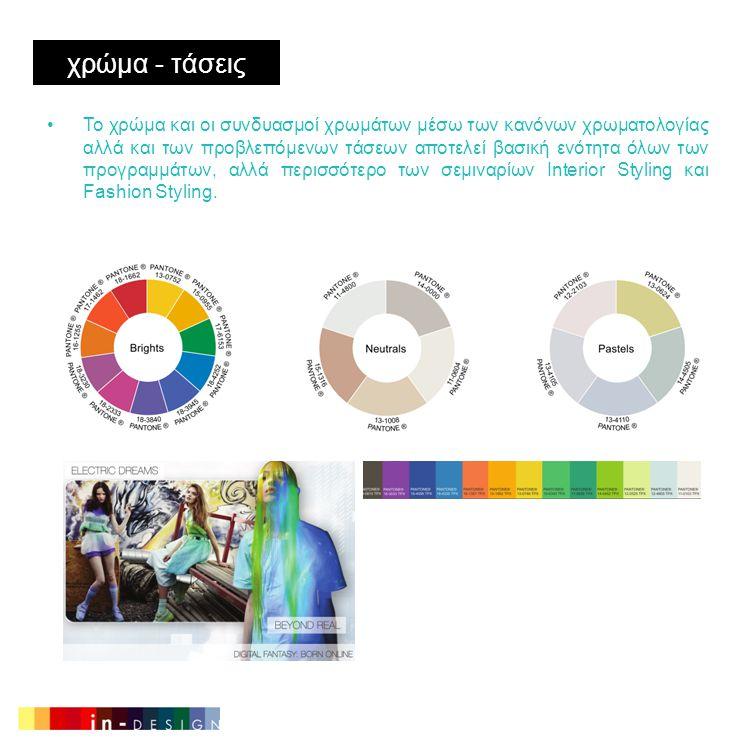χρώμα - τάσεις •Το χρώμα και οι συνδυασμοί χρωμάτων μέσω των κανόνων χρωματολογίας αλλά και των προβλεπόμενων τάσεων αποτελεί βασική ενότητα όλων των προγραμμάτων, αλλά περισσότερο των σεμιναρίων Interior Styling και Fashion Styling.