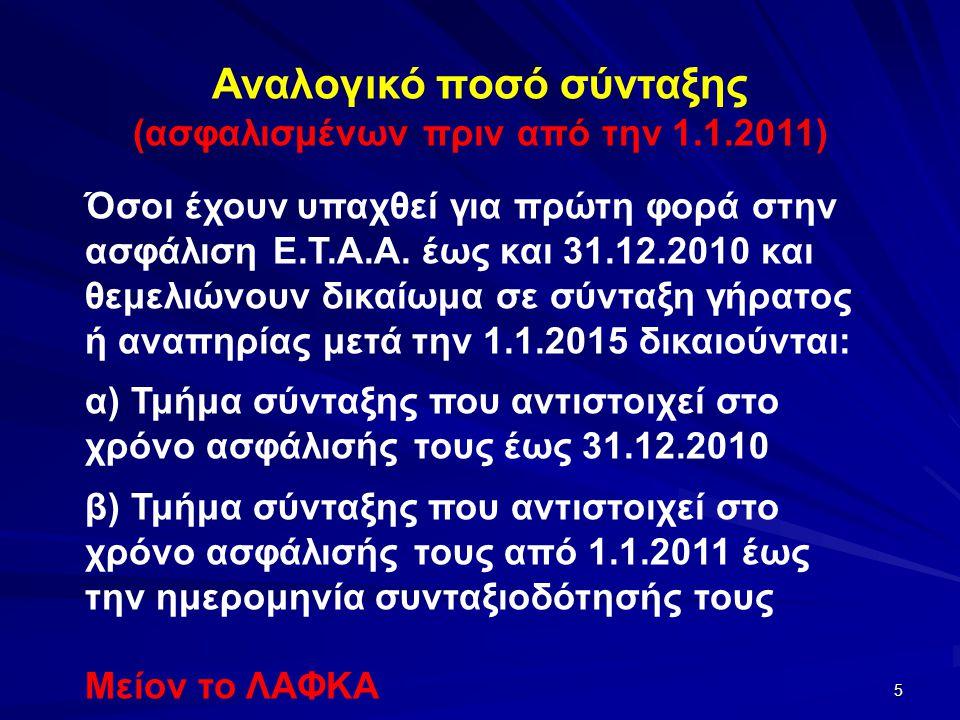 5 Αναλογικό ποσό σύνταξης (ασφαλισμένων πριν από την 1.1.2011) Όσοι έχουν υπαχθεί για πρώτη φορά στην ασφάλιση Ε.Τ.Α.Α. έως και 31.12.2010 και θεμελιώ