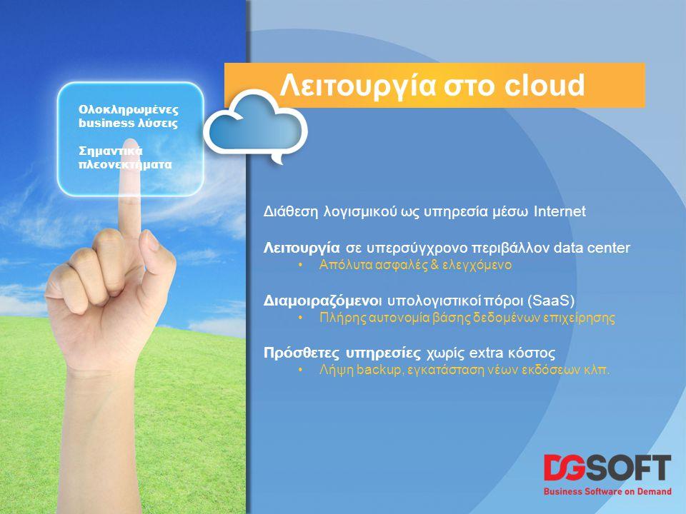 Λειτουργία στο cloud Ολοκληρωμένες business λύσεις Σημαντικά πλεονεκτήματα Διάθεση λογισμικού ως υπηρεσία μέσω Internet Λειτουργία σε υπερσύγχρονο περιβάλλον data center •Απόλυτα ασφαλές & ελεγχόμενο Διαμοιραζόμενοι υπολογιστικοί πόροι (SaaS) •Πλήρης αυτονομία βάσης δεδομένων επιχείρησης Πρόσθετες υπηρεσίες χωρίς extra κόστος •Λήψη backup, εγκατάσταση νέων εκδόσεων κλπ.