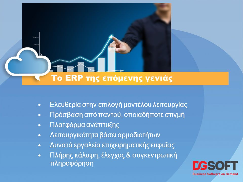 Το ERP της επόμενης γενιάς • Ελευθερία στην επιλογή μοντέλου λειτουργίας • Πρόσβαση από παντού, οποιαδήποτε στιγμή • Πλατφόρμα ανάπτυξης • Λειτουργικότητα βάσει αρμοδιοτήτων • Δυνατά εργαλεία επιχειρηματικής ευφυΐας • Πλήρης κάλυψη, έλεγχος & συγκεντρωτική πληροφόρηση