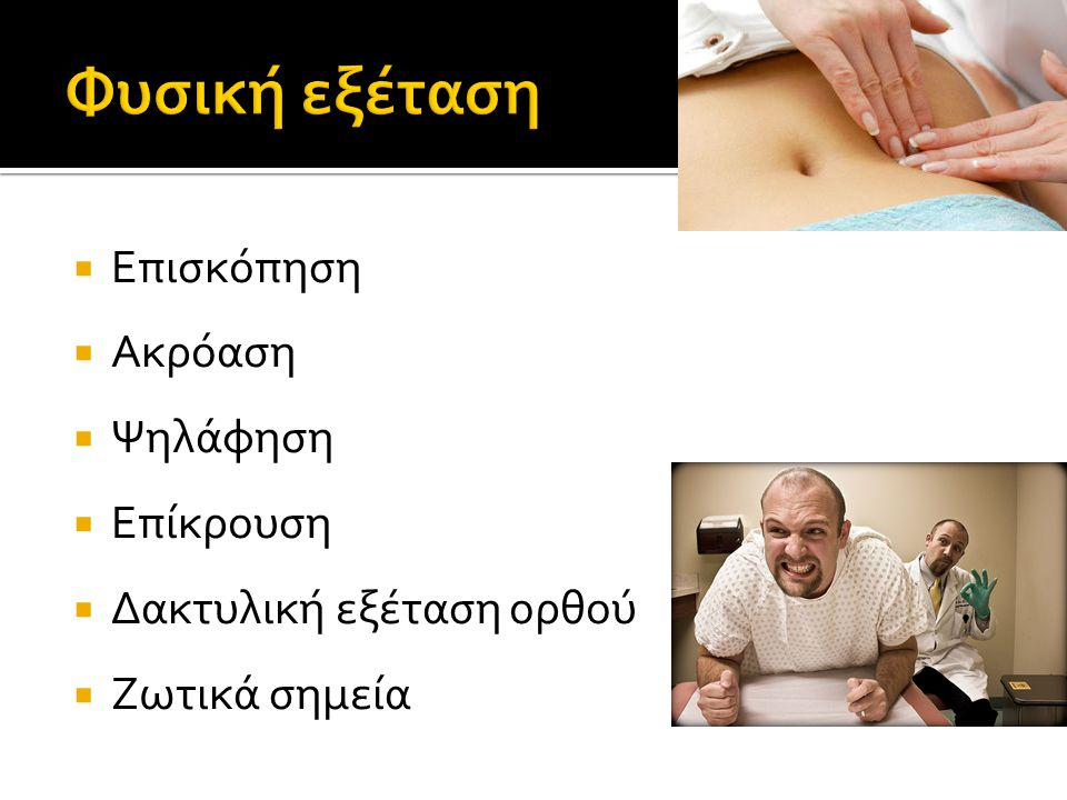  Επισκόπηση  Ακρόαση  Ψηλάφηση  Επίκρουση  Δακτυλική εξέταση ορθού  Ζωτικά σημεία