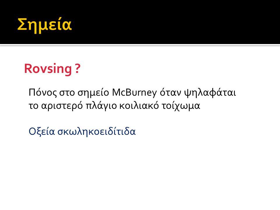 Rovsing ? Πόνος στο σημείο McBurney όταν ψηλαφάται το αριστερό πλάγιο κοιλιακό τοίχωμα Οξεία σκωληκοειδίτιδα