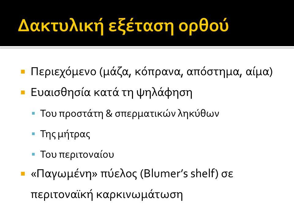  Περιεχόμενο (μάζα, κόπρανα, απόστημα, αίμα)  Ευαισθησία κατά τη ψηλάφηση  Του προστάτη & σπερματικών ληκύθων  Της μήτρας  Του περιτοναίου  «Παγωμένη» πύελος (Blumer's shelf) σε περιτοναϊκή καρκινωμάτωση