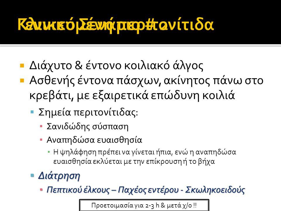  Διάχυτο & έντονο κοιλιακό άλγος  Ασθενής έντονα πάσχων, ακίνητος πάνω στο κρεβάτι, με εξαιρετικά επώδυνη κοιλιά  Σημεία περιτονίτιδας: ▪ Σανιδώδης