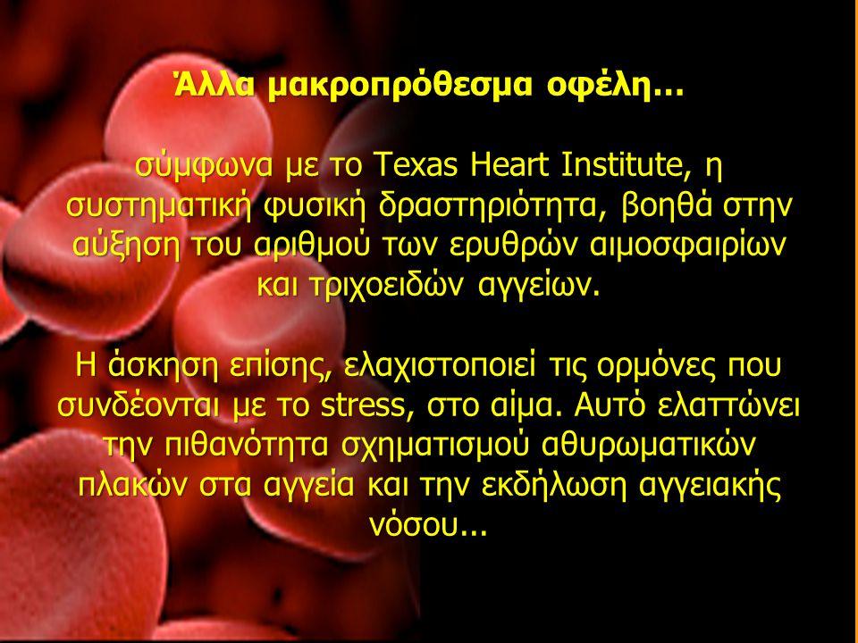 Άλλα μακροπρόθεσμα οφέλη… σύμφωνα με το Texas Heart Institute, η συστηματική φυσική δραστηριότητα, βοηθά στην αύξηση του αριθμού των ερυθρών αιμοσφαιρ