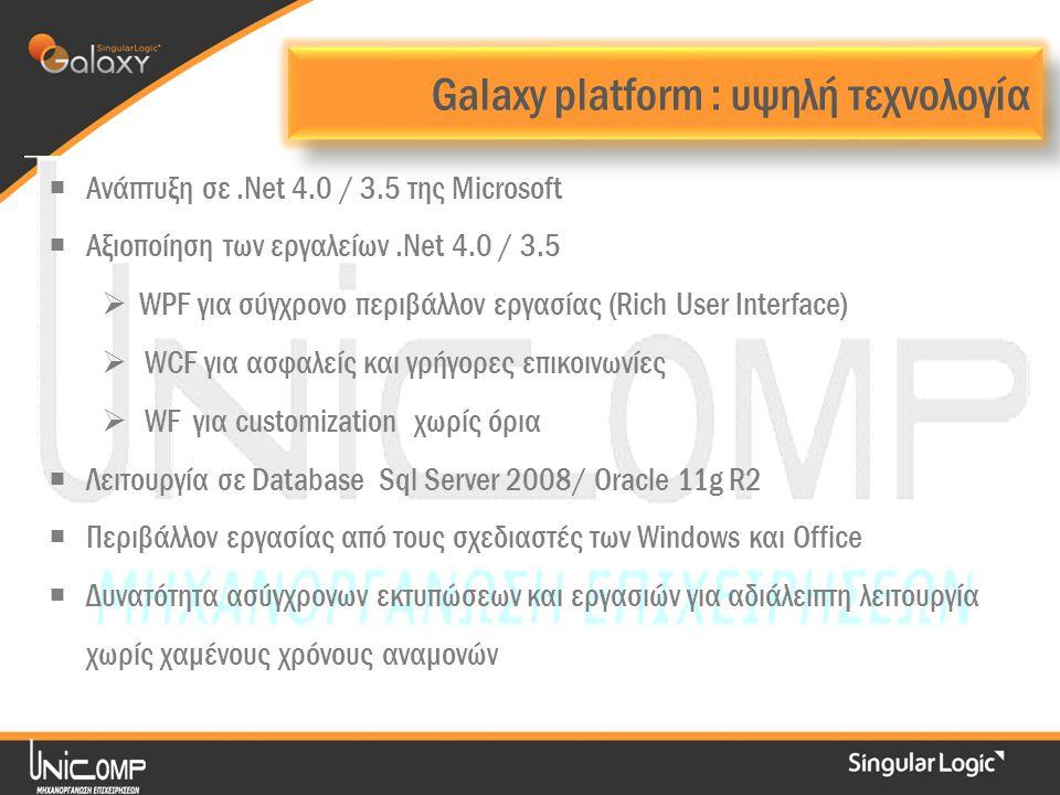Galaxy platform : υψηλή τεχνολογία  Ανάπτυξη σε.Νet 4.0 / 3.5 της Microsoft  Αξιοποίηση των εργαλείων.Net 4.0 / 3.5  WPF για σύγχρονο περιβάλλον εργασίας (Rich User Interface)  WCF για ασφαλείς και γρήγορες επικοινωνίες  WF για customization χωρίς όρια  Λειτουργία σε Database Sql Server 2008/ Oracle 11g R2  Περιβάλλον εργασίας από τους σχεδιαστές των Windows και Office  Δυνατότητα ασύγχρονων εκτυπώσεων και εργασιών για αδιάλειπτη λειτουργία χωρίς χαμένους χρόνους αναμονών