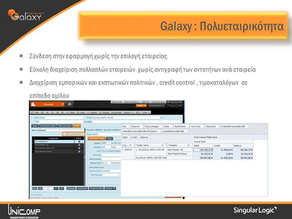 Galaxy : Πολυεταιρικότητα  Σύνδεση στην εφαρμογή χωρίς την επιλογή εταιρείας  Εύκολη διαχείριση πολλαπλών εταιρειών χωρίς αντιγραφή των οντοτήτων ανά εταιρεία  Διαχείριση εμπορικών και εκπτωτικών πολιτικών, credit control, τιμοκαταλόγων σε επίπεδο ομίλου