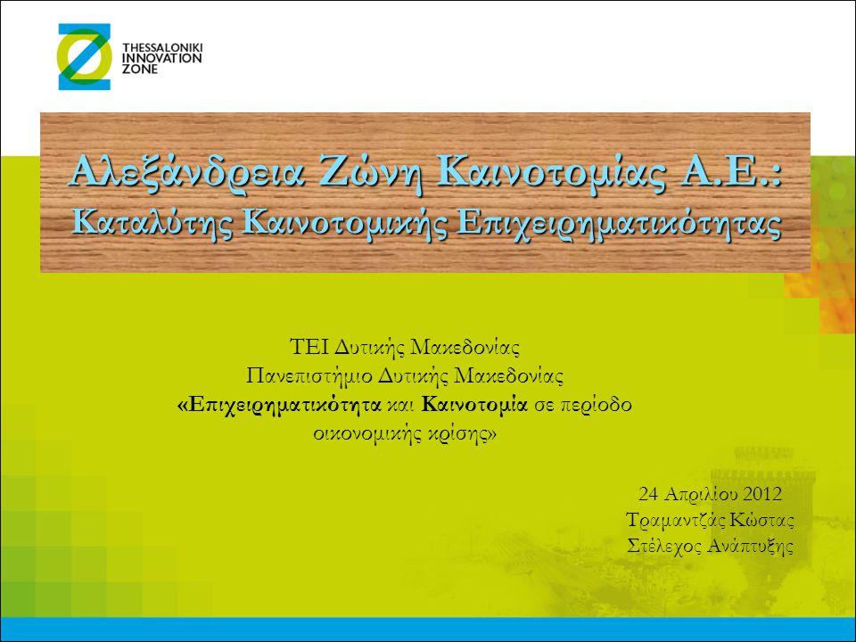Αλεξάνδρεια Ζώνη Καινοτομίας Α.Ε.: Καταλύτης Καινοτομικής Επιχειρηματικότητας ΤΕΙ Δυτικής Μακεδονίας Πανεπιστήμιο Δυτικής Μακεδονίας «Επιχειρηματικότη