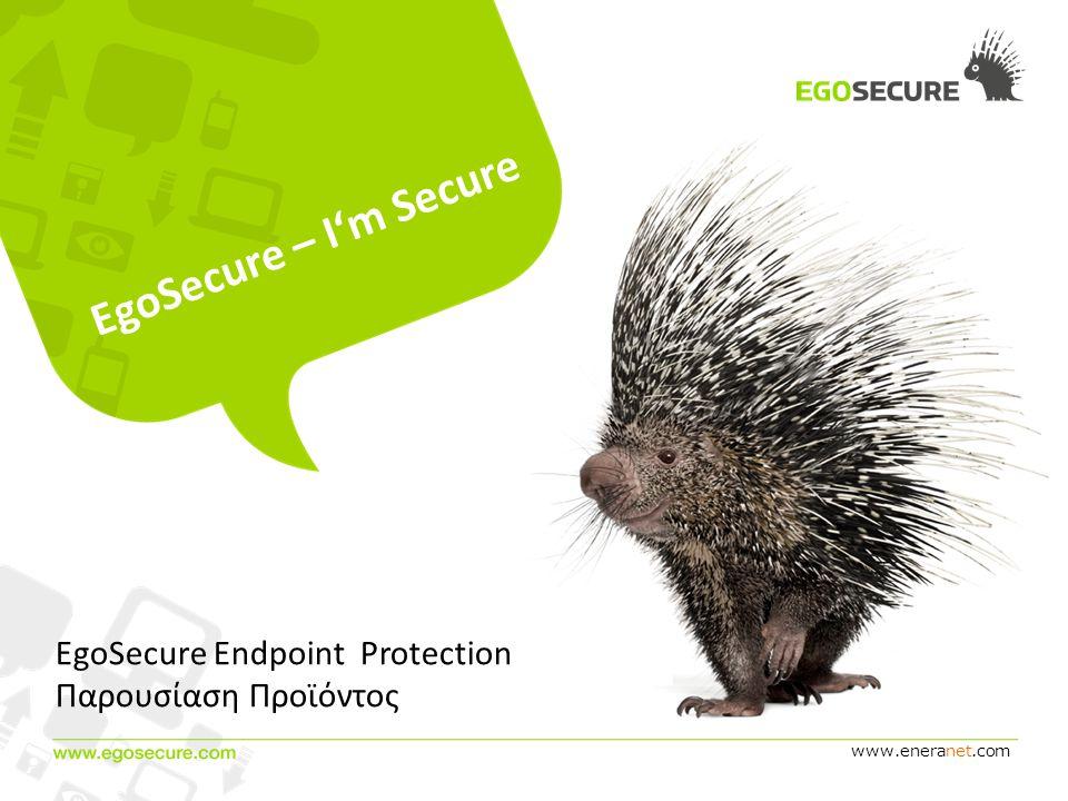 www.eneranet.com EgoSecure – I'm Secure EgoSecure Endpoint Protection Παρουσίαση Προϊόντος