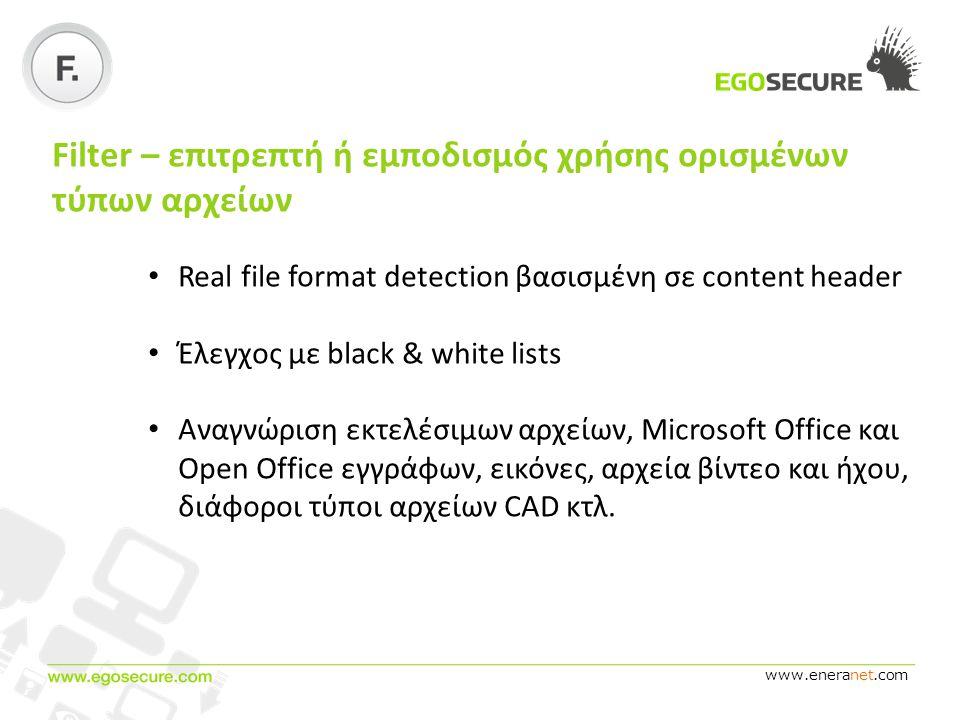 www.eneranet.com Filter – επιτρεπτή ή εμποδισμός χρήσης ορισμένων τύπων αρχείων • Real file format detection βασισμένη σε content header • Έλεγχος με black & white lists • Αναγνώριση εκτελέσιμων αρχείων, Microsoft Office και Open Office εγγράφων, εικόνες, αρχεία βίντεο και ήχου, διάφοροι τύποι αρχείων CAD κτλ.