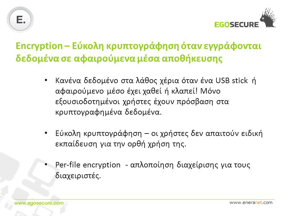 www.eneranet.com Encryption – Εύκολη κρυπτογράφηση όταν εγγράφονται δεδομένα σε αφαιρούμενα μέσα αποθήκευσης • Κανένα δεδομένο στα λάθος χέρια όταν ένα USB stick ή αφαιρούμενο μέσο έχει χαθεί ή κλαπεί.