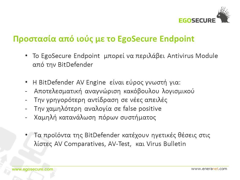 www.eneranet.com Προστασία από ιούς με το EgoSecure Endpoint • Το EgoSecure Endpoint μπορεί να περιλάβει Antivirus Module από την BitDefender • Η BitDefender AV Engine είναι εύρος γνωστή για: -Αποτελεσματική αναγνώριση κακόβουλου λογισμικού -Την γρηγορότερη αντίδραση σε νέες απειλές -Την χαμηλότερη αναλογία σε false positive -Χαμηλή κατανάλωση πόρων συστήματος • Τα προϊόντα της BitDefender κατέχουν ηγετικές θέσεις στις λίστες AV Comparatives, AV-Test, και Virus Bulletin