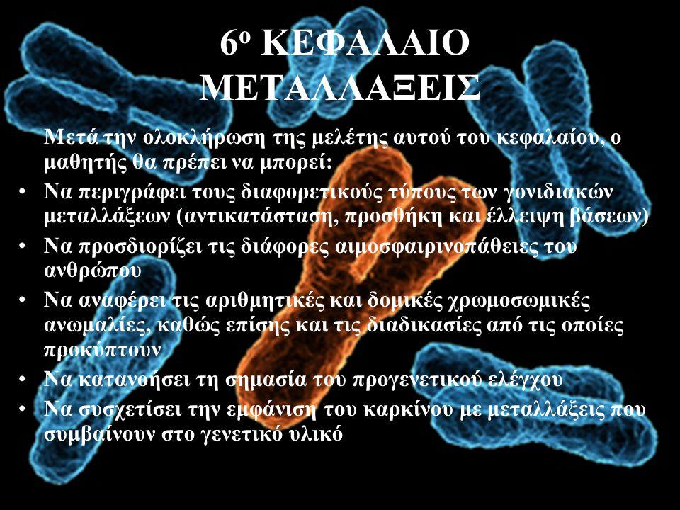 6 ο ΚΕΦΑΛΑΙΟ ΜΕΤΑΛΛΑΞΕΙΣ Μετά την ολοκλήρωση της μελέτης αυτού του κεφαλαίου, ο μαθητής θα πρέπει να μπορεί: •Να περιγράφει τους διαφορετικούς τύπους των γονιδιακών μεταλλάξεων (αντικατάσταση, προσθήκη και έλλειψη βάσεων) •Να προσδιορίζει τις διάφορες αιμοσφαιρινοπάθειες του ανθρώπου •Να αναφέρει τις αριθμητικές και δομικές χρωμοσωμικές ανωμαλίες, καθώς επίσης και τις διαδικασίες από τις οποίες προκύπτουν •Να κατανοήσει τη σημασία του προγενετικού ελέγχου •Να συσχετίσει την εμφάνιση του καρκίνου με μεταλλάξεις που συμβαίνουν στο γενετικό υλικό