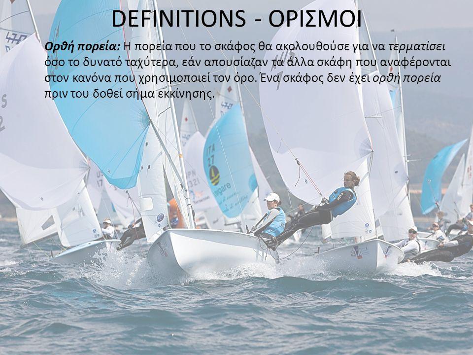 DEFINITIONS - ΟΡΙΣΜΟΙ Ορθή πορεία: Η πορεία που το σκάφος θα ακολουθούσε για να τερματίσει όσο το δυνατό ταχύτερα, εάν απουσίαζαν τα άλλα σκάφη που αναφέρονται στον κανόνα που χρησιμοποιεί τον όρο.