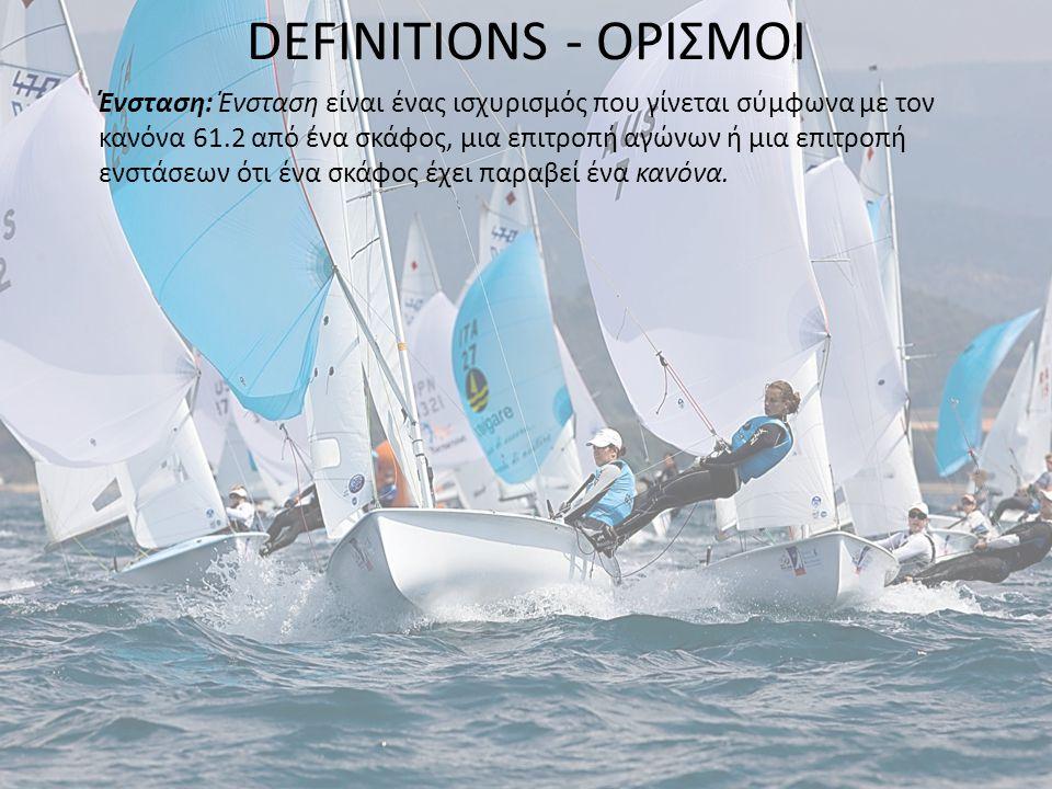 DEFINITIONS - ΟΡΙΣΜΟΙ Ένσταση: Ένσταση είναι ένας ισχυρισμός που γίνεται σύμφωνα με τον κανόνα 61.2 από ένα σκάφος, μια επιτροπή αγώνων ή μια επιτροπή ενστάσεων ότι ένα σκάφος έχει παραβεί ένα κανόνα.