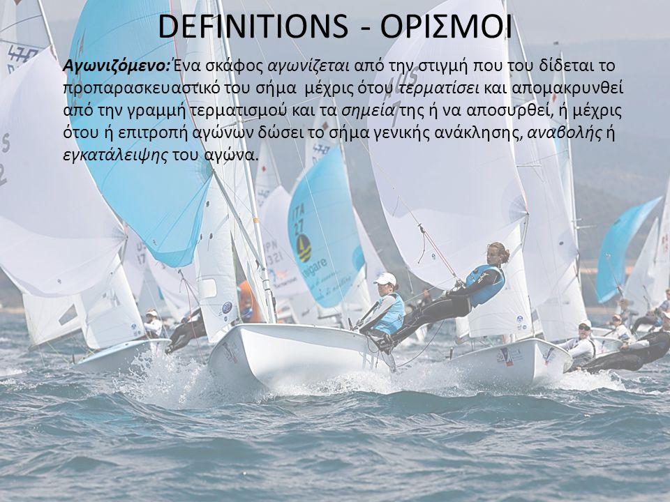DEFINITIONS - ΟΡΙΣΜΟΙ Αγωνιζόμενο: Ένα σκάφος αγωνίζεται από την στιγμή που του δίδεται το προπαρασκευαστικό του σήμα μέχρις ότου τερματίσει και απομα