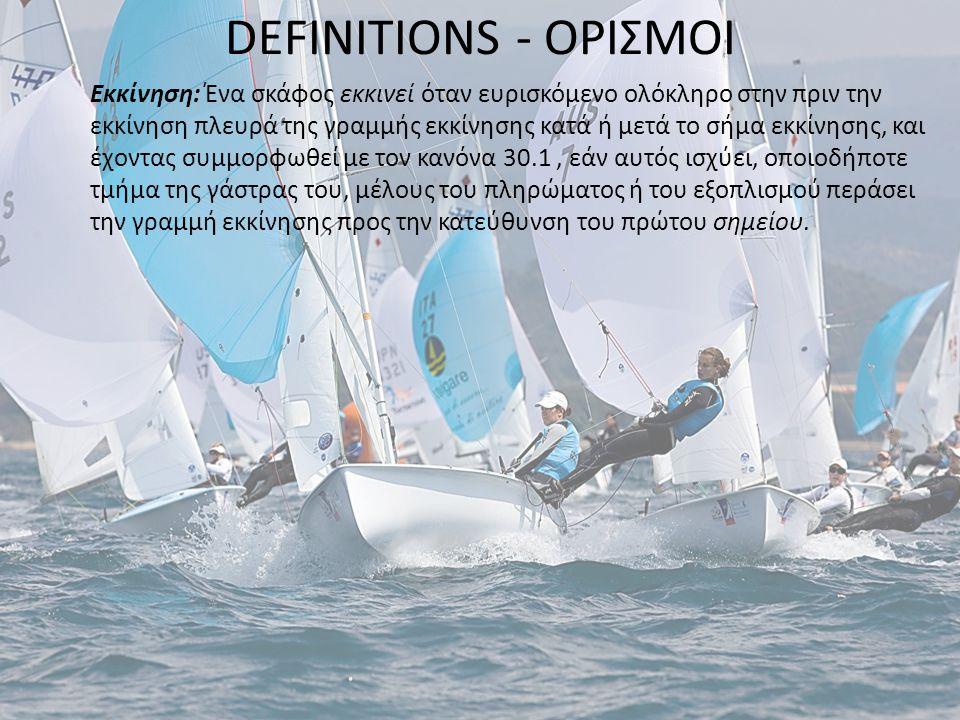 DEFINITIONS - ΟΡΙΣΜΟΙ Εκκίνηση: Ένα σκάφος εκκινεί όταν ευρισκόμενο ολόκληρο στην πριν την εκκίνηση πλευρά της γραμμής εκκίνησης κατά ή μετά το σήμα εκκίνησης, και έχοντας συμμορφωθεί με τον κανόνα 30.1, εάν αυτός ισχύει, οποιοδήποτε τμήμα της γάστρας του, μέλους του πληρώματος ή του εξοπλισμού περάσει την γραμμή εκκίνησης προς την κατεύθυνση του πρώτου σημείου.