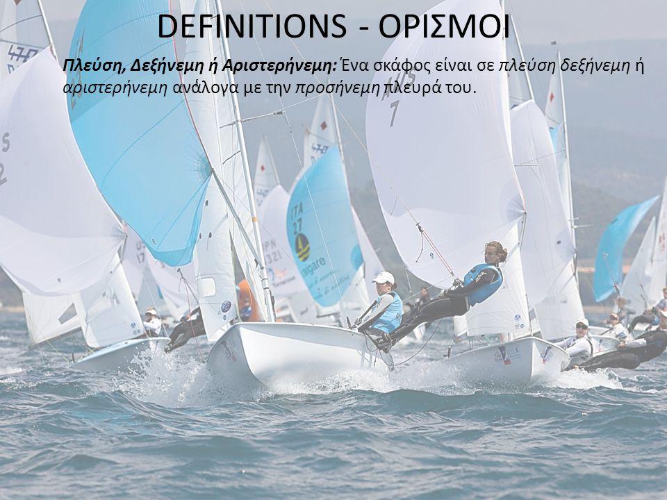 DEFINITIONS - ΟΡΙΣΜΟΙ Πλεύση, Δεξήνεμη ή Αριστερήνεμη: Ένα σκάφος είναι σε πλεύση δεξήνεμη ή αριστερήνεμη ανάλογα με την προσήνεμη πλευρά του.