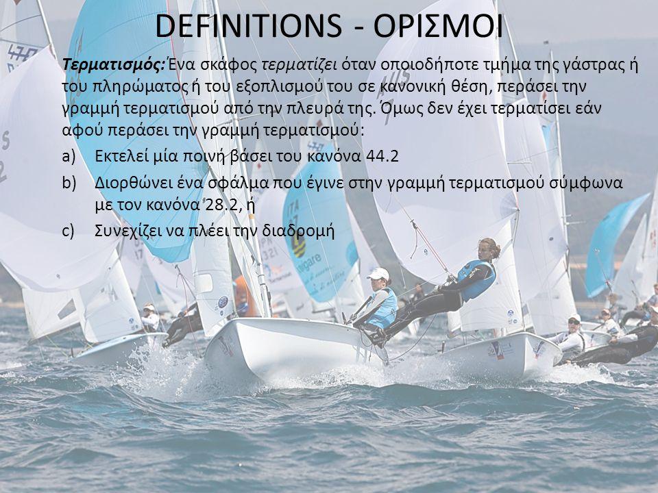 DEFINITIONS - ΟΡΙΣΜΟΙ Αγωνιζόμενο: Ένα σκάφος αγωνίζεται από την στιγμή που του δίδεται το προπαρασκευαστικό του σήμα μέχρις ότου τερματίσει και απομακρυνθεί από την γραμμή τερματισμού και τα σημεία της ή να αποσυρθεί, ή μέχρις ότου ή επιτροπή αγώνων δώσει το σήμα γενικής ανάκλησης, αναβολής ή εγκατάλειψης του αγώνα.