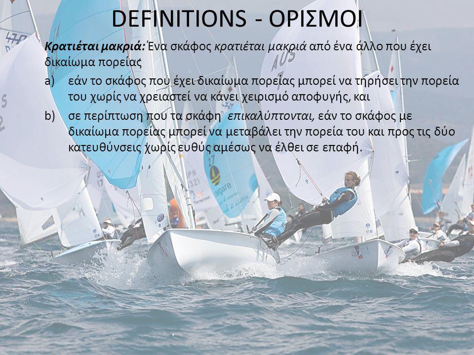 DEFINITIONS - ΟΡΙΣΜΟΙ Κρατιέται μακριά: Ένα σκάφος κρατιέται μακριά από ένα άλλο που έχει δικαίωμα πορείας a)εάν το σκάφος που έχει δικαίωμα πορείας μπορεί να τηρήσει την πορεία του χωρίς να χρειαστεί να κάνει χειρισμό αποφυγής, και b)σε περίπτωση που τα σκάφη επικαλύπτονται, εάν το σκάφος με δικαίωμα πορείας μπορεί να μεταβάλει την πορεία του και προς τις δύο κατευθύνσεις χωρίς ευθύς αμέσως να έλθει σε επαφή.