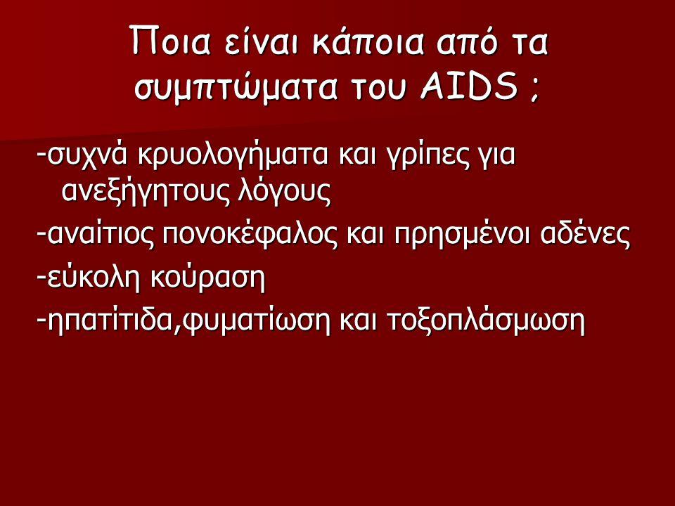 Ποια είναι κάποια από τα συμπτώματα του AIDS ; -συχνά κρυολογήματα και γρίπες για ανεξήγητους λόγους -αναίτιος πονοκέφαλος και πρησμένοι αδένες -εύκολη κούραση -ηπατίτιδα,φυματίωση και τοξοπλάσμωση