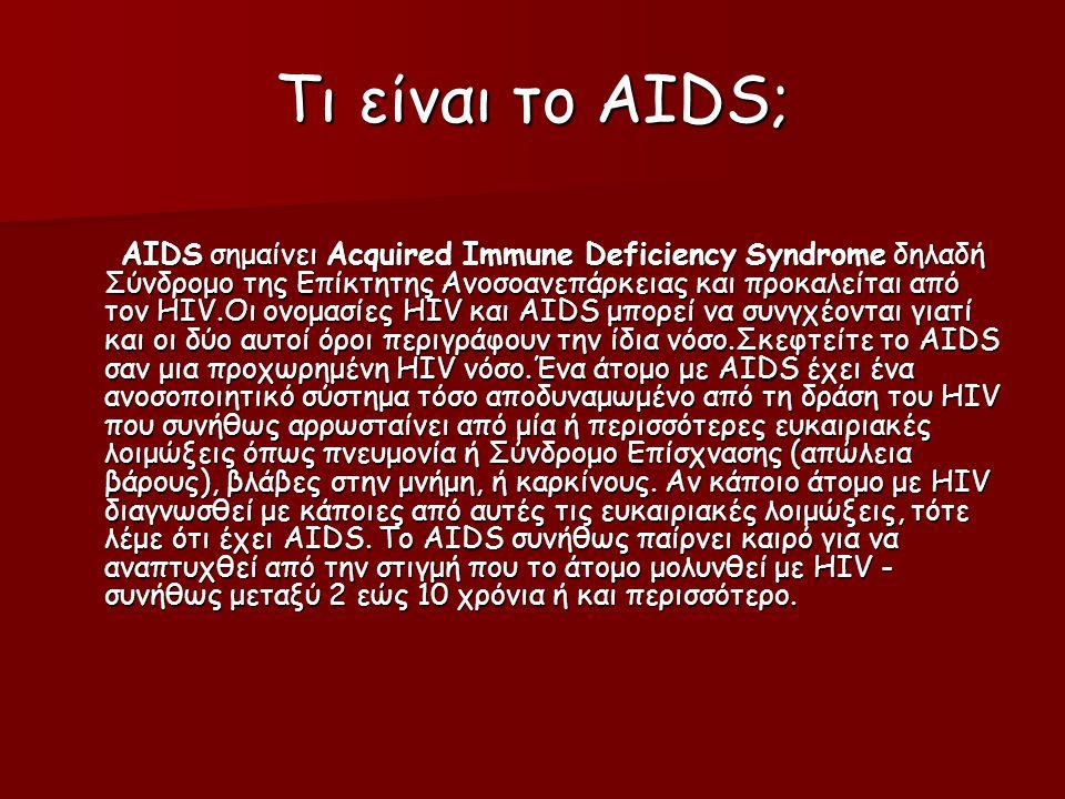 Τι είναι το AIDS; AIDS σημαίνει Acquired Immune Deficiency Syndrome δηλαδή Σύνδρομο της Επίκτητης Ανοσοανεπάρκειας και προκαλείται από τον HIV.Οι ονομασίες HIV και AIDS μπορεί να συνγχέονται γιατί και οι δύο αυτοί όροι περιγράφουν την ίδια νόσο.Σκεφτείτε το AIDS σαν μια προχωρημένη HIV νόσο.Ένα άτομο με AIDS έχει ένα ανοσοποιητικό σύστημα τόσο αποδυναμωμένο από τη δράση του HIV που συνήθως αρρωσταίνει από μία ή περισσότερες ευκαιριακές λοιμώξεις όπως πνευμονία ή Σύνδρομο Επίσχνασης (απώλεια βάρους), βλάβες στην μνήμη, ή καρκίνους.