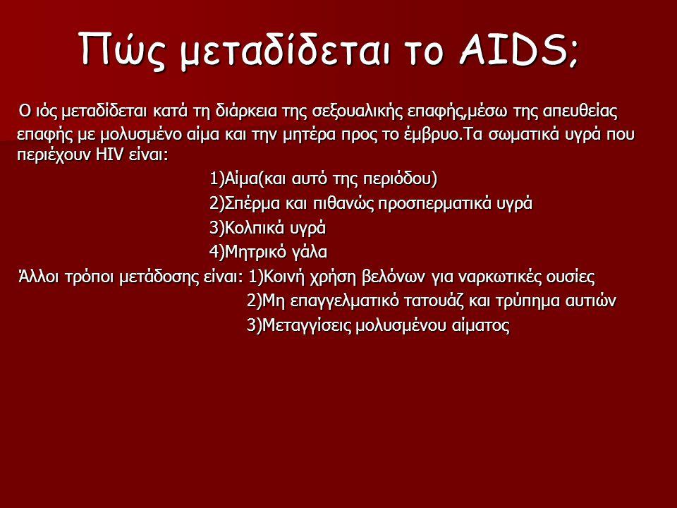 Πώς μεταδίδεται το AIDS; Ο ιός μεταδίδεται κατά τη διάρκεια της σεξουαλικής επαφής,μέσω της απευθείας επαφής με μολυσμένο αίμα και την μητέρα προς το έμβρυο.Τα σωματικά υγρά που περιέχουν HIV είναι: Ο ιός μεταδίδεται κατά τη διάρκεια της σεξουαλικής επαφής,μέσω της απευθείας επαφής με μολυσμένο αίμα και την μητέρα προς το έμβρυο.Τα σωματικά υγρά που περιέχουν HIV είναι: 1)Αίμα(και αυτό της περιόδου) 1)Αίμα(και αυτό της περιόδου) 2)Σπέρμα και πιθανώς προσπερματικά υγρά 2)Σπέρμα και πιθανώς προσπερματικά υγρά 3)Κολπικά υγρά 3)Κολπικά υγρά 4)Μητρικό γάλα 4)Μητρικό γάλα Άλλοι τρόποι μετάδοσης είναι: 1)Κοινή χρήση βελόνων για ναρκωτικές ουσίες Άλλοι τρόποι μετάδοσης είναι: 1)Κοινή χρήση βελόνων για ναρκωτικές ουσίες 2)Μη επαγγελματικό τατουάζ και τρύπημα αυτιών 2)Μη επαγγελματικό τατουάζ και τρύπημα αυτιών 3)Μεταγγίσεις μολυσμένου αίματος 3)Μεταγγίσεις μολυσμένου αίματος