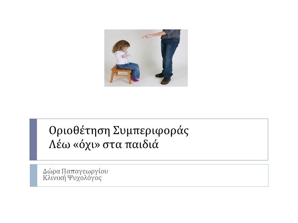 Οριοθέτηση Συμπεριφοράς Λέω « όχι » στα παιδιά Δώρα Παπαγεωργίου Κλινική Ψυχολόγος