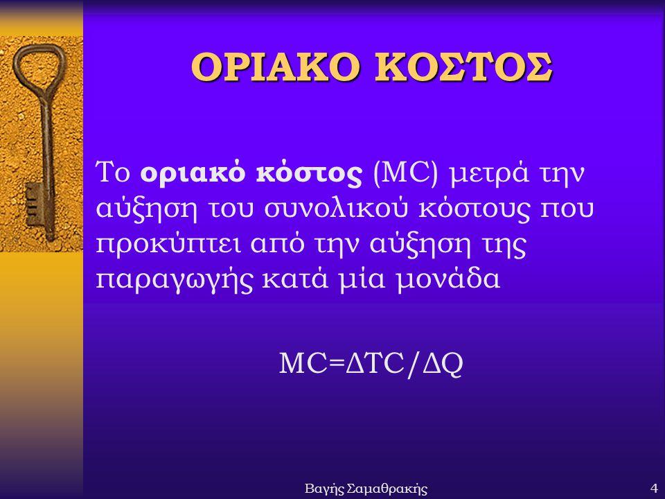 Βαγής Σαμαθρακής4 ΟΡΙΑΚΟ ΚΟΣΤΟΣ Το οριακό κόστος (MC) μετρά την αύξηση του συνολικού κόστους που προκύπτει από την αύξηση της παραγωγής κατά μία μονάδα MC=ΔTC/ΔQ