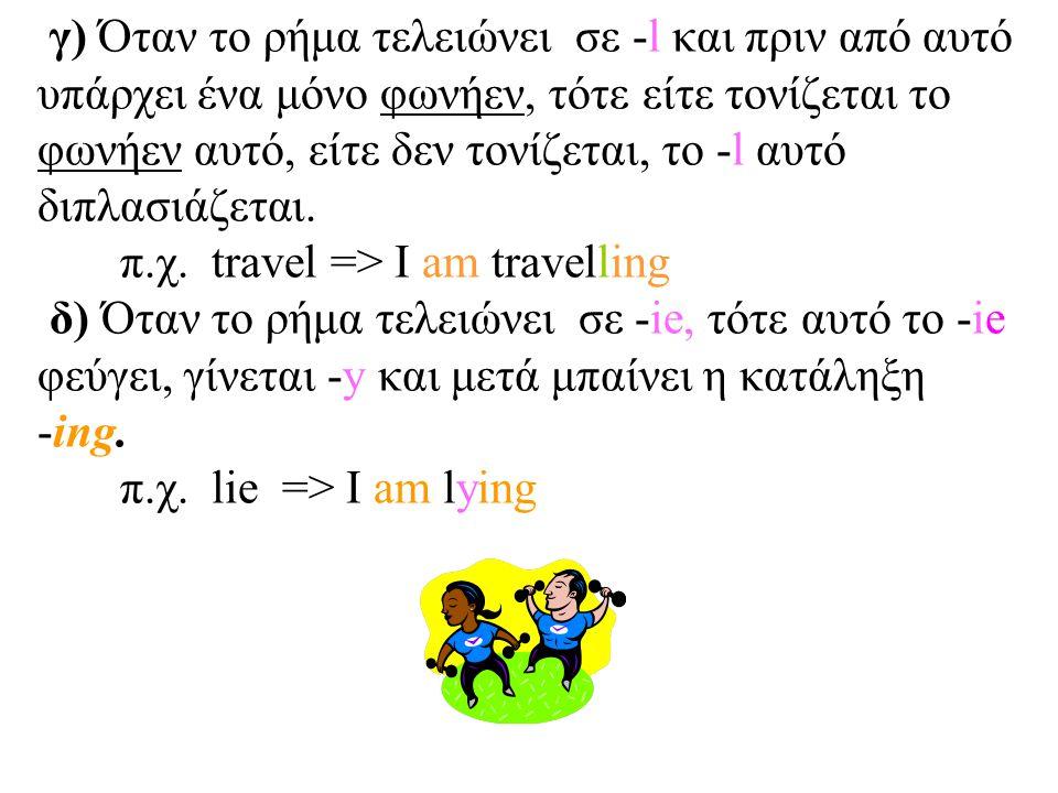 γ) Όταν το ρήμα τελειώνει σε -l και πριν από αυτό υπάρχει ένα μόνο φωνήεν, τότε είτε τονίζεται το φωνήεν αυτό, είτε δεν τονίζεται, το -l αυτό διπλασιάζεται.