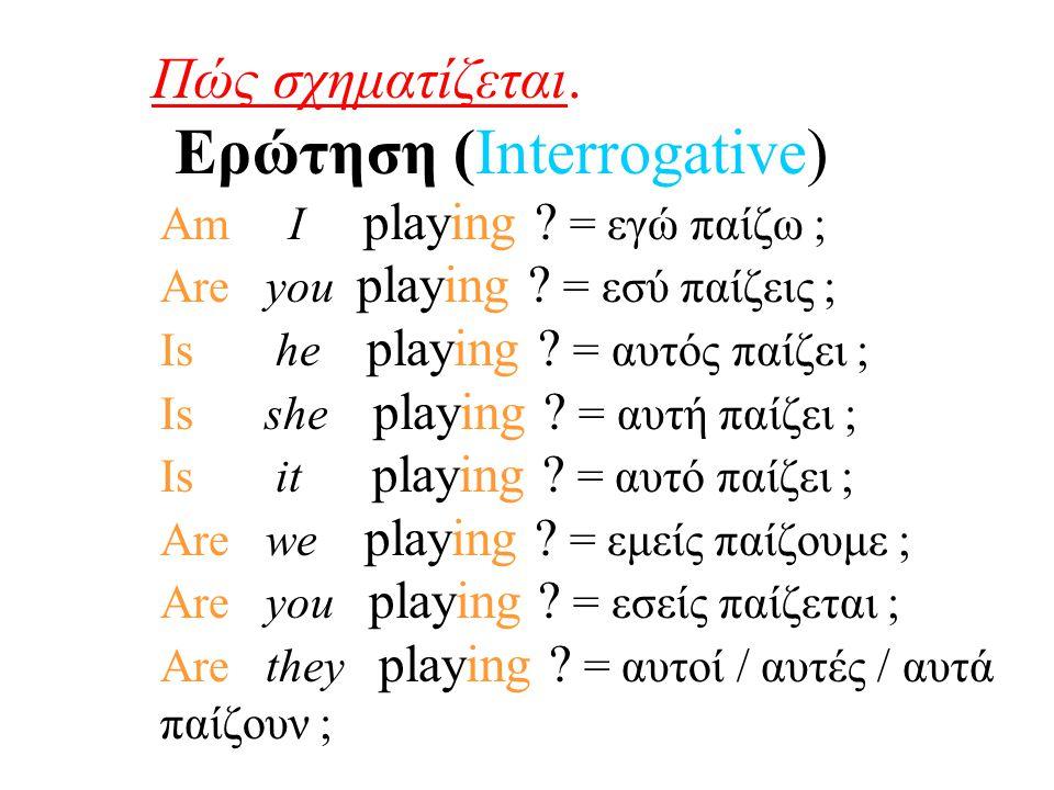 Όπως παρατηρούμε η μόνη διαφορά της Ερώτησης από την Κατάφαση είναι ότι το ρήμα του 'Be', μπαίνει πριν την προσωπική αντωνυμία για να σχηματιστεί η Ερώτηση (δηλ.
