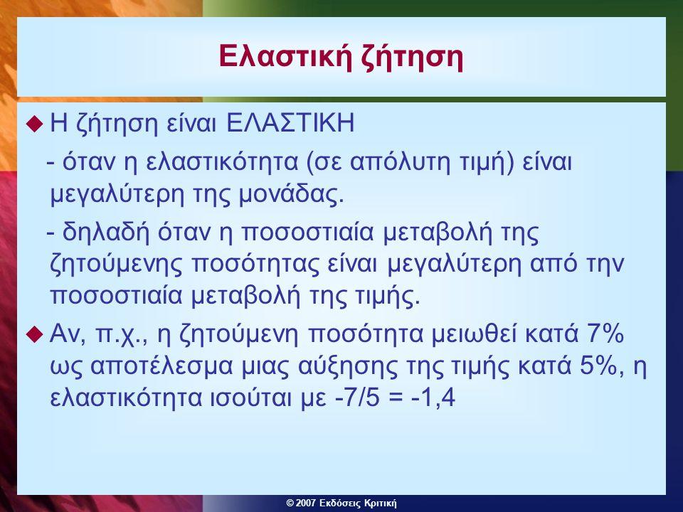 © 2007 Εκδόσεις Κριτική Η ελαστικότητα ζήτησης ως προς το εισόδημα Η ελαστικότητα ζήτησης ως προς το εισόδημα μετράει την ευαισθησία της ζητούμενης ποσότητας σε μεταβολές του εισοδήματος: ποσοστιαία μεταβολή της ζητούμενης ποσότητας του αγαθού ποσοστιαία μεταβολή του εισοδήματος του καταναλωτή Η εισοδηματική ελαστικότητα μπορεί να είναι θετική ή αρνητική.