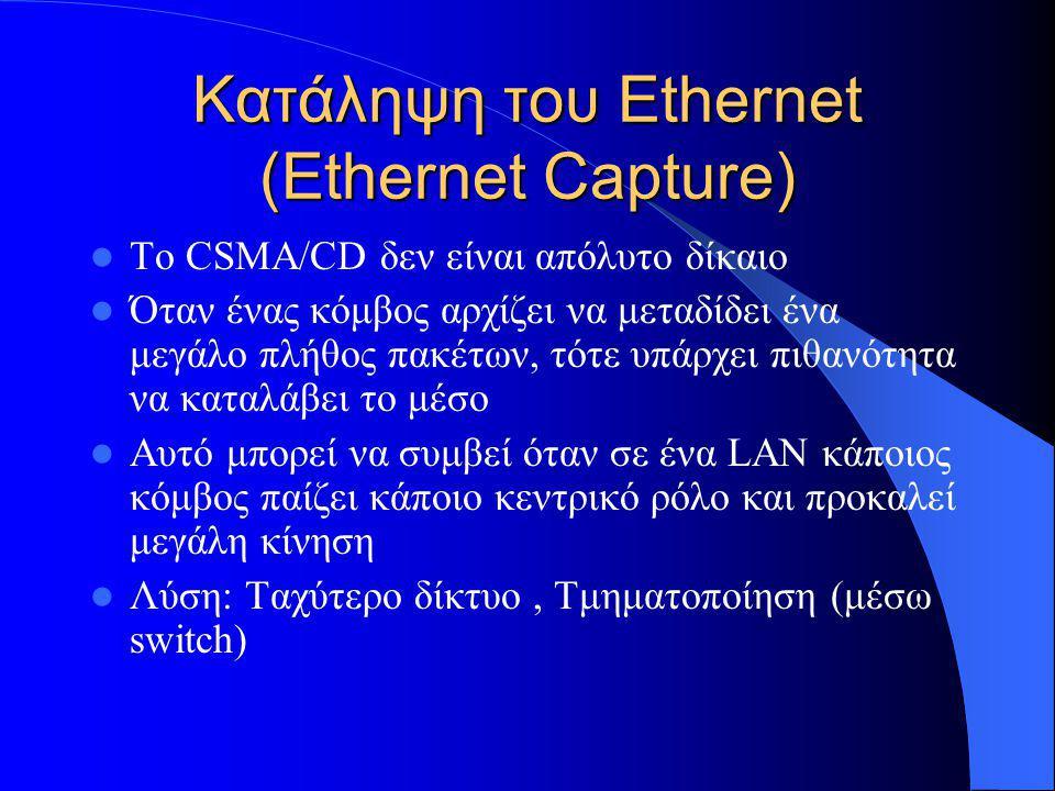 Κατάληψη του Ethernet (Ethernet Capture)  Το CSMA/CD δεν είναι απόλυτο δίκαιο  Όταν ένας κόμβος αρχίζει να μεταδίδει ένα μεγάλο πλήθος πακέτων, τότε υπάρχει πιθανότητα να καταλάβει το μέσο  Αυτό μπορεί να συμβεί όταν σε ένα LAN κάποιος κόμβος παίζει κάποιο κεντρικό ρόλο και προκαλεί μεγάλη κίνηση  Λύση: Ταχύτερο δίκτυο, Τμηματοποίηση (μέσω switch)